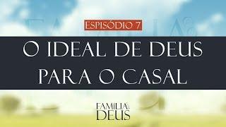 O ideal de Deus para o casal [Família com Deus - episódio 7 part. Josias Almeida]