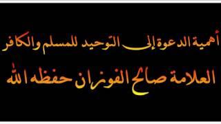 أهمية الدعوة إلى التوحيد للمسلم والكافر - العلامة صالح الفوزان حفظه الله
