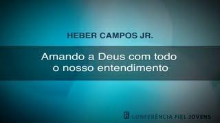 Amando a Deus com Todo o Nosso Entendimento - Heber Campos Júnior