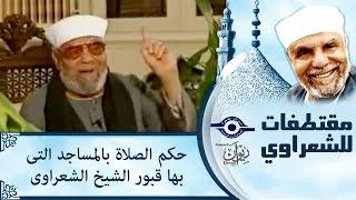 الشيخ الشعراوي | حكم الصلاة بالمساجد التى بها قبور الشيخ الشعراوى
