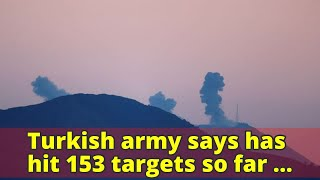 Turkish army says has hit 153 targets so far in northern Syrian operation