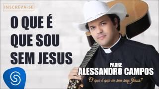O Que é Que Eu Sou Sem Jesus - Padre Alessandro Campos (O Que é Que Eu Sou Sem Jesus?)