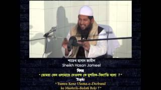 তোমরা কেন উলামায়ে দেওবন্দ কে মুশরিক বেদাতি বল? , by Sheikh Hasan Jamil