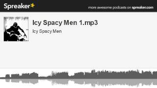Icy Spacy Men 1.mp3 (part 1 of 4, made with Spreaker)