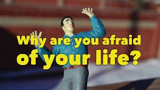 Why are you afraid of your life?
