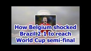 How Belgium shocked Brazil 2-1 to reach World Cup semi-final