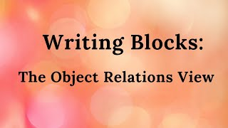 Part 17. Writing Blocks: The Object Relations View