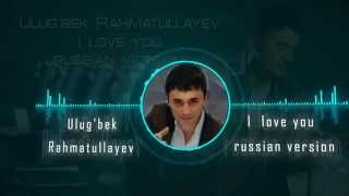 Ulug'bek Rahmatullayev - I love you (Official music russian version)