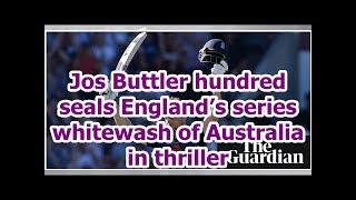 Jos Buttler hundred seals England's series whitewash of Australia in thriller