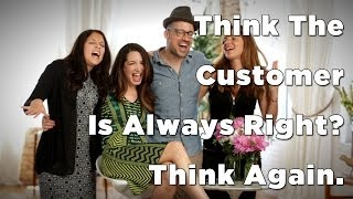 Think The Customer Is Always Right? Think Again.