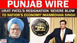 Urjit Patel's Resignation 'Severe Blow To Nation's Economy': Manmohan Singh || PUNJAB WIRE || SNE
