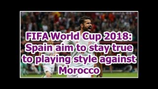FIFAWorld Cup 2018: Spain aim to stay true to playing style against Morocco