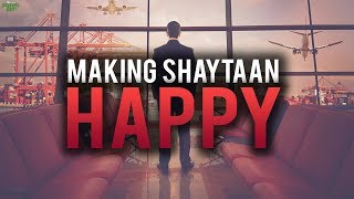 THIS MAKES SHAYTAAN SO HAPPY!