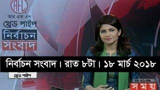 নির্বাচন সংবাদ | রাত ৮টা | ১৮ মার্চ ২০১৮  | Somoy tv News Today | Latest Bangladesh News