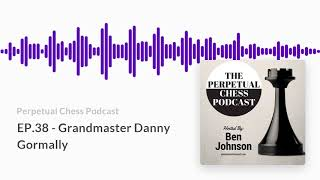 Perpetual Chess Podcast EP 38  Grandmaster Danny Gormally