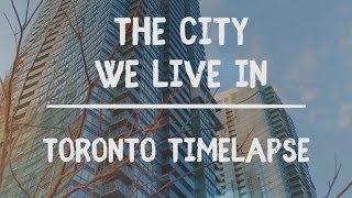Toronto Timelapse - The City We Live In