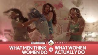 FilterCopy | What Men Think Women Do vs. What Women Actually Do