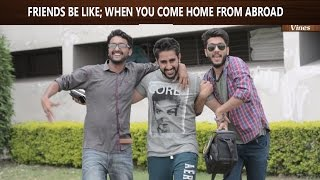 Friends be like When You Come Home from Abroad