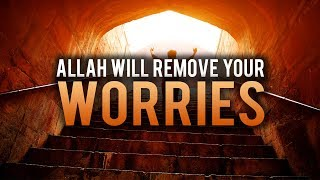 ALLAH WILL REMOVE ALL YOUR WORRIES