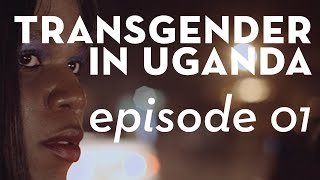 A Ugandan Transgender Girl Fight for her Right to Love - Episode 1