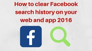 How to clear Facebook search history on your web and app 2016