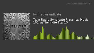 Twin Radio Syndicate Presents: Music 101 W/The Indie Top 10