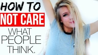 HOW TO NOT CARE WHAT PEOPLE THINK.