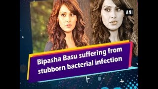 Bipasha Basu Grover suffering from stubborn bacterial infection - Bollywood News