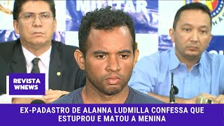 Ex-Padastro de Alanna Ludmilla confessa que estuprou e matou a menina