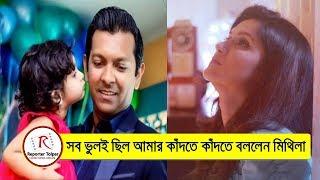 সব ভুলই ছিলো আমার কাঁদতে কাঁদতে বললেন মিথিলা | Actress Mithila and Tahsan Divorce News 2017