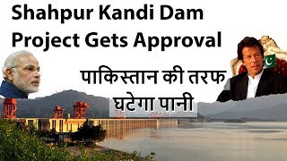 Shahpur Kandi Dam Project Gets Approval पाकिस्तान की तरफ घटेगा पानी Current Affairs 2018