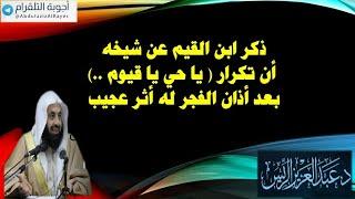 ذكر ابن القيم عن شيخه أن تكرار ( يا حي يا قيوم ..) بعد أذان الفجر له أثر عجيب - د.عبدالعزيز الريس