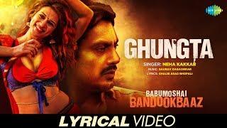 Ghungta | Lyrical | Babumoshai Bandookbaaz | Nawazuddin Siddiqui | Neha Kakkar | Shraddha Das