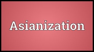 Asianization Meaning