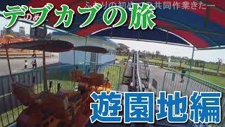 【加川】デブカブの旅 遊園地編(ニコ生)