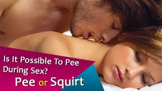 Is It Possible To Pee During Sex? | Pee or Squirt