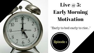Live @ 5 : Early Morning Motivation Ep. #1 - Early to Bed and Early to Rise...