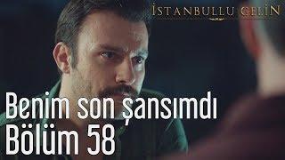 İstanbullu Gelin 58. Bölüm - Benim Son Şansımdı