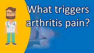 What triggers arthritis pain ? | Good Health for All
