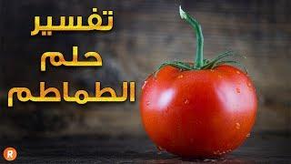 تفسير حلم الطماطم ما معنى رؤية الطماطم في الحلم ؟ سلسلة تفسير الأحلام