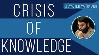 Crisis of Knowledge - Shaykh Dr. Yasir Qadhi