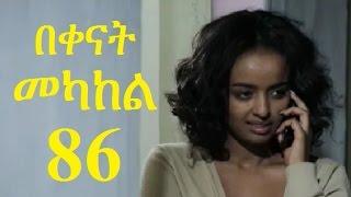 Bekenat Mekakel Part 86 (በቀናት መካከል ክፍል 86) - New Ethiopian Drama 2017
