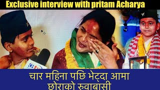 Exclusive Interview With Pritam Acharya.चार महिना पछि भेट्दा अामा छाेराकाे अन्तर्वार्ता मै रुवाबासी।