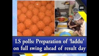 LS polls: Preparation of 'laddu' on full swing ahead of result day