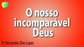 O nosso incomparável Deus - Pr Hernandes Dias Lopes