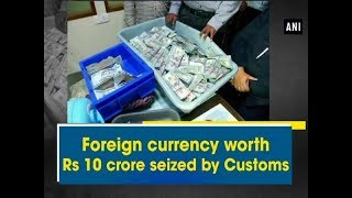 Foreign currency worth 10 crore seized by Customs - Kerala News