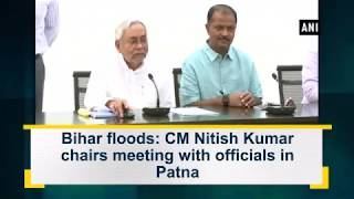 Bihar floods: CM Nitish Kumar chairs meeting with officials in Patna