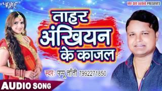 BHOJPURI TOP YOUTUBE SONGS 2017 - ताहर अखियाँ के काजल - Papu Tanti - Bhojpuri Hit Songs 2017