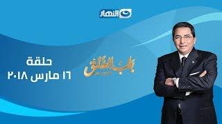 باب الخلق    الحلقة الكاملة 16 مارس 2018 مع الإعلامي محمود سعد