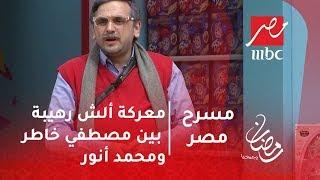 مسرح مصر - معركة ألش رهيبة بين مصطفي خاطر ومحمد أنور هتموت من الضحك